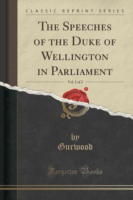 The Speeches of the Duke of Wellington in Parliament, Vol. 1 of 2 Gurwood Gurwood