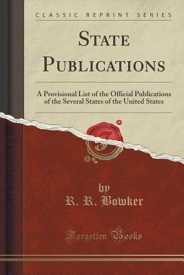State Publications: A Provisional List of the Official Publications of the Several States of the United States R R Bowker