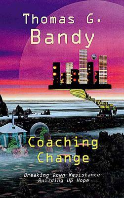 Coaching Change: Breaking Down Resistance, Building Up Hope  by  Thomas G. Bandy