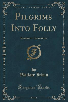 Pilgrims Into Folly: Romantic Excursions Wallace Irwin