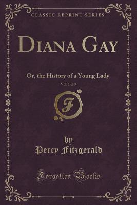 Diana Gay, Vol. 1 of 3: Or, the History of a Young Lady Percy Fitzgerald