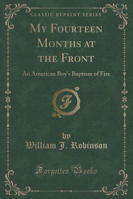 My Fourteen Months at the Front: An American Boys Baptism of Fire  by  William J Robinson
