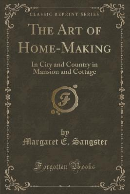 The Art of Home-Making: In City and Country in Mansion and Cottage  by  Margaret E Sangster