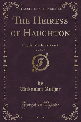 The Heiress of Haughton, Vol. 1 of 3: Or, the Mothers Secret Unknown author