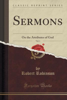 Sermons, Vol. 1: On the Attributes of God  by  Robert Robinson
