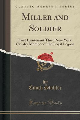 Miller and Soldier: First Lieutenant Third New York Cavalry Member of the Loyal Legion  by  Enoch Stahler