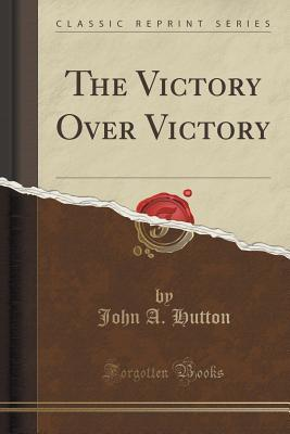 The Victory Over Victory John A. Hutton
