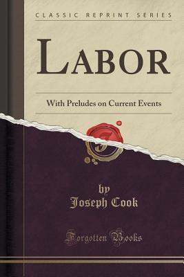 Labor: With Preludes on Current Events Joseph Cook