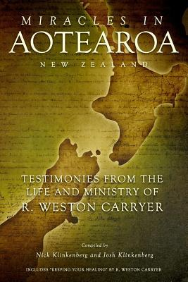 Miracles in Aotearoa New Zealand: Testimonies from the Life and Ministry of R. Weston Carryer Nick Klinkenberg