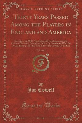 Thirty Years Passed Among the Players in England and America, Vol. 1 of 2: Intersperesed with Anecdotes and Reminiscences of a Variety of Persons, Directly or Indirectly Connected with the Drama During the Theatrical Life of Joe Cowell, Comedian Joe Cowell