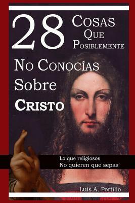 28 Cosas Que Posiblemente No Conocias Sobre Cristo  by  Luis A Portillo