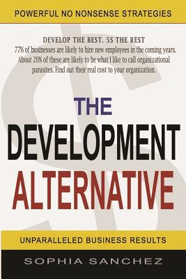 The Development Alternative: Powerful Strategies for Unparalleled Business Results  by  Sophia Sanchez