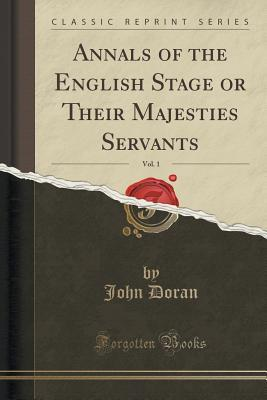 Annals of the English Stage or Their Majesties Servants, Vol. 1  by  John Doran
