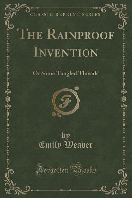 The Rainproof Invention: Or Some Tangled Threads  by  Emily Weaver