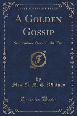 A Golden Gossip: Neighborhood Story Number Two  by  A.D.T. Whitney