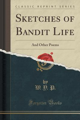 Sketches of Bandit Life: And Other Poems  by  W y P