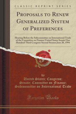 Proposals to Renew Generalized System of Preferences: Hearing Before the Subcommittee on International Trade of the Committee on Finance United States Senate One Hundred Third Congress Second Session June 20, 1994  by  United States Congress Senate Trade