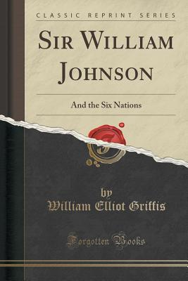 Sir William Johnson: And the Six Nations  by  William Elliot Griffis