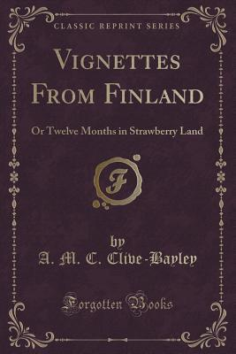 Vignettes from Finland: Or Twelve Months in Strawberry Land  by  A M C Clive-Bayley