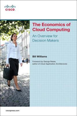 The Economics of Cloud Computing: An Overview for Decision Makers  by  Bill Williams
