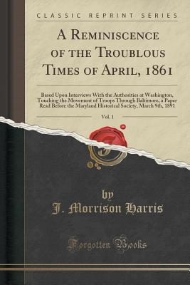 A Reminiscence of the Troublous Times of April, 1861, Vol. 1: Based Upon Interviews with the Authorities at Washington, Touching the Movement of Troops Through Baltimore, a Paper Read Before the Maryland Historical Society, March 9th, 1891  by  J Morrison Harris