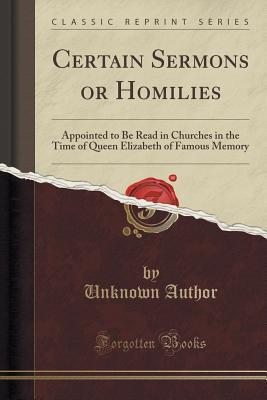 Certain Sermons or Homilies: Appointed to Be Read in Churches in the Time of Queen Elizabeth of Famous Memory  by  Unknown author