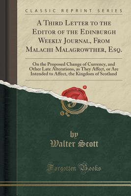 A Third Letter to the Editor of the Edinburgh Weekly Journal, from Malachi Malagrowther, Esq.: On the Proposed Change of Currency, and Other Late Alterations, as They Affect, or Are Intended to Affect, the Kingdom of Scotland Walter Scott