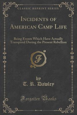Incidents of American Camp Life: Being Events Which Have Actually Transpired During the Present Rebellion T R Dawley