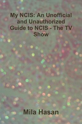 My Ncis: An Unofficial and Unauthorized Guide to Ncis - The TV Show Mila Hasan