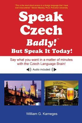 Speak Czech Badly! But Speak It Today!: Say What You Want in a Matter of Minutes with the Czech Language Brain! William G Karneges