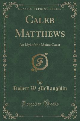 Caleb Matthews: An Idyl of the Maine Coast  by  Robert W McLaughlin