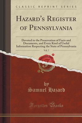 Hazards Register of Pennsylvania, Vol. 7: Devoted to the Preservation of Facts and Documents, and Every Kind of Useful Information Respecting the State of Pennsylvania  by  Samuel Hazard  Ed