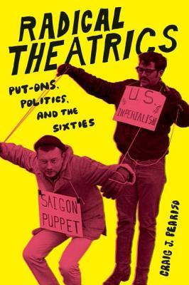 Radical Theatrics: Put-Ons, Politics, and the Sixties  by  Craig J. Peariso