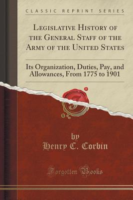 Legislative History of the General Staff of the Army of the United States: Its Organization, Duties, Pay, and Allowances, from 1775 to 1901  by  Henry C Corbin