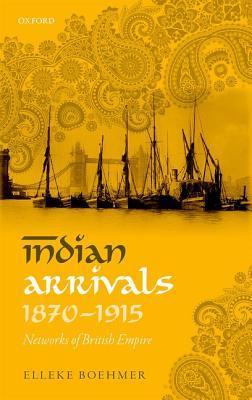 Indian Arrivals, 1870-1915: Networks of British Empire  by  Elleke Boehmer
