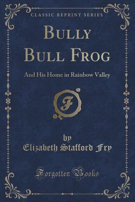 Bully Bull Frog: And His Home in Rainbow Valley  by  Elizabeth Stafford Fry