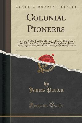 Colonial Pioneers: Governor Bradford, William Brewster, Thomas Hutchinson, Lord Baltimore, Peter Stuyvesant, William Johnson, James Logan, Captain Kidd, REV. Samuel Parris, Capt. Henry Hudson James Parton
