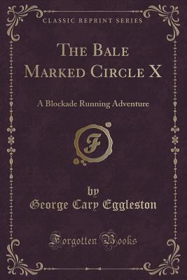The Bale Marked Circle X: A Blockade Running Adventure  by  George Cary Eggleston