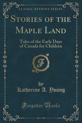 Stories of the Maple Land: Tales of the Early Days of Canada for Children  by  Katherine  A. Young