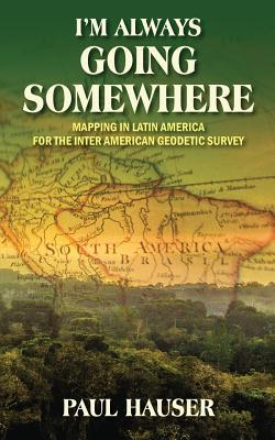 Im Always Going Somewhere: Mapping in Latin America for the Inter American Geodetic Survey Paul Hauser