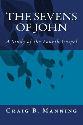 The Sevens of John: A Study of the Fourth Gospel  by  Craig B Manning