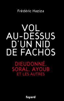 Vol Au-Dessus DUn Nid de Fachos: Dieudonne, Soral, Ayoub Et Les Autres  by  Frédéric Haziza