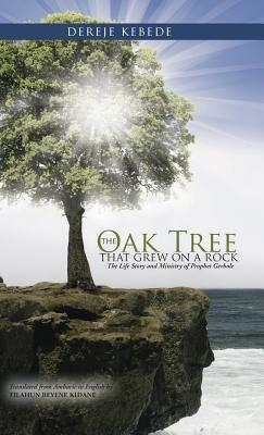 The Oak Tree That Grew on a Rock: The Life Story and Ministry of Prophet Gerbole Dereje Bekele