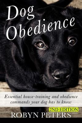 Dog Obedience: Essential Housetraining and Obedience Commands Your Dog Has to Know - 2nd Edition Robyn Peters