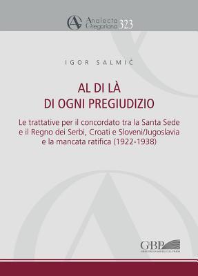 Al Di La Di Ogni Pregiudizio: Le Trattative Per Il Concordato Tra La Santa Sede E Il Regno Dei Serbi, Croati E Sloveni/Jugoslavia E La Mancata Ratifica (1922-1938) Igor Salmic
