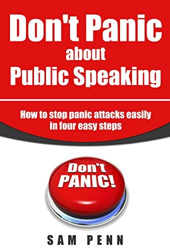 Dont Panic About Public Speaking: The 4 Step Program to Fix Panic Forever  by  sam penn