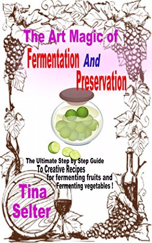 The Art Magic Of Fermentation And Preservation: The Ultimate Step  by  Step Guide to Creative Recipes For Fermenting Fruits And Fermenting Vegetables ! by Tina Selter