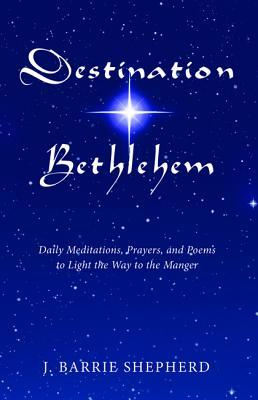 Destination Bethlehem: Daily Meditations, Prayers, and Poems to Light the Way to the Mange J Barrie Shepherd