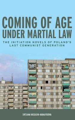 Coming of Age Under Martial Law: The Initiation Novels of Polands Last Communist Generation Svetlana Vassileva-Karagyozova