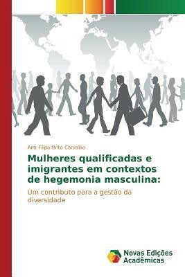 Mulheres Qualificadas E Imigrantes Em Contextos de Hegemonia Masculina  by  Brito Carvalho Ana Filipa
